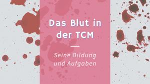 Das Blut (Xue) – Seine Bildung und Aufgaben nach TCM